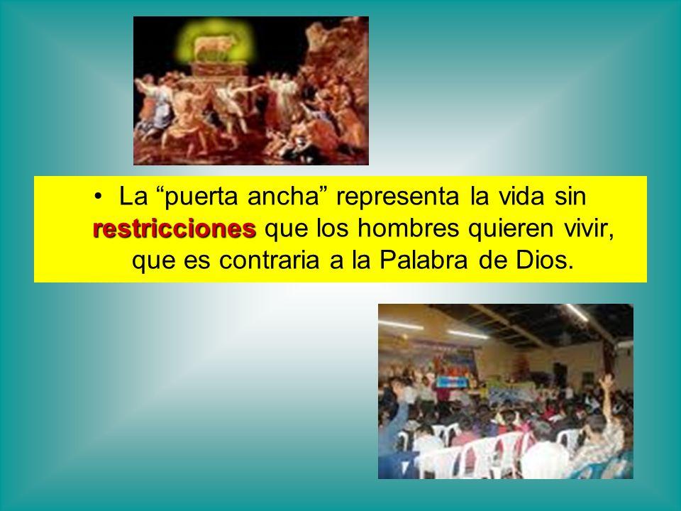 La puerta ancha representa la vida sin restricciones que los hombres quieren vivir, que es contraria a la Palabra de Dios.
