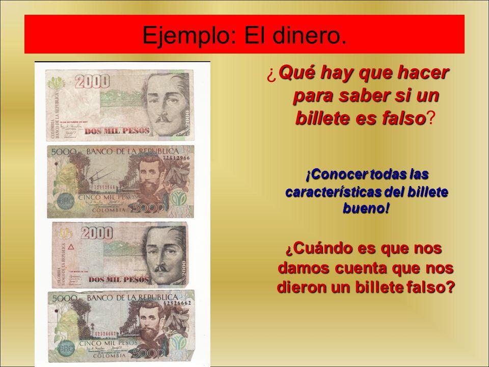 Ejemplo: El dinero. ¿Qué hay que hacer para saber si un billete es falso ¡Conocer todas las características del billete bueno!