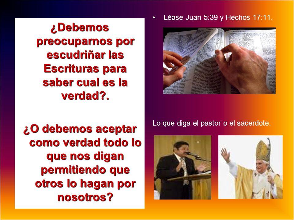 Léase Juan 5:39 y Hechos 17:11.Lo que diga el pastor o el sacerdote.