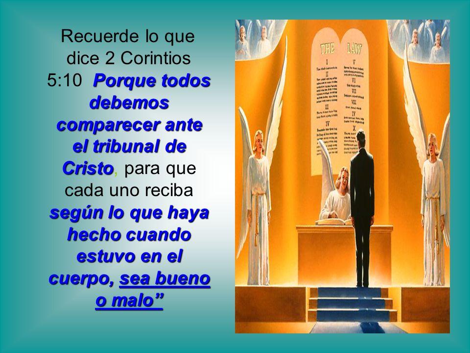 Recuerde lo que dice 2 Corintios 5:10 Porque todos debemos comparecer ante el tribunal de Cristo, para que cada uno reciba según lo que haya hecho cuando estuvo en el cuerpo, sea bueno o malo