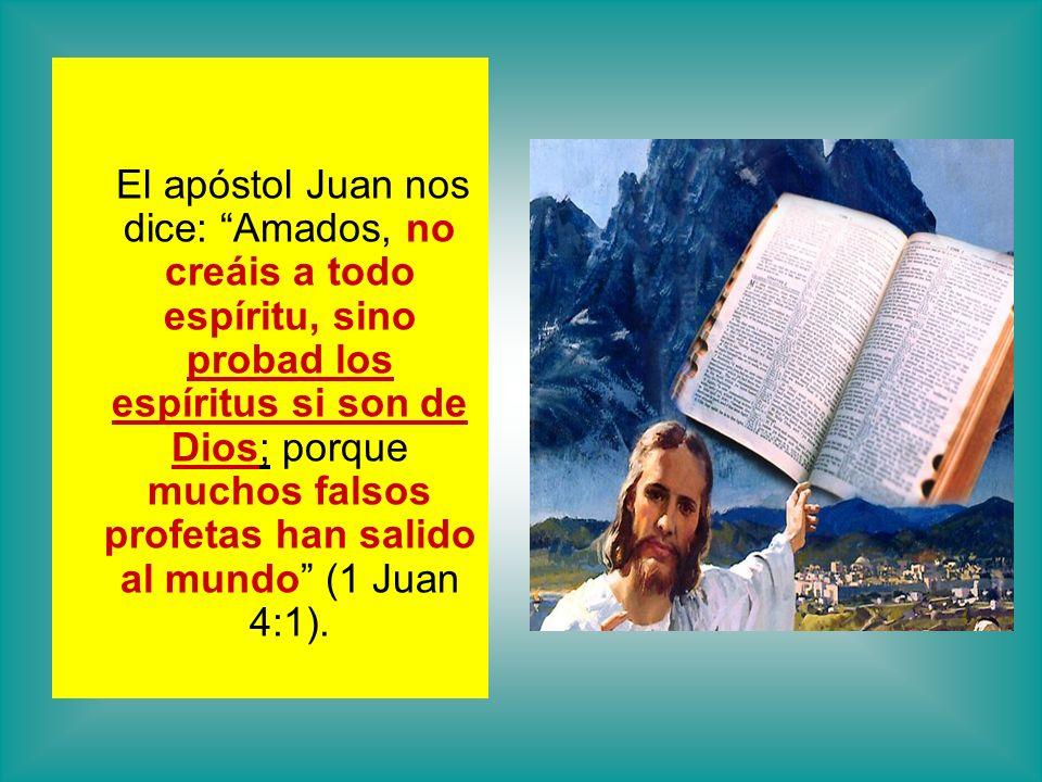 El apóstol Juan nos dice: Amados, no creáis a todo espíritu, sino probad los espíritus si son de Dios; porque muchos falsos profetas han salido al mundo (1 Juan 4:1).