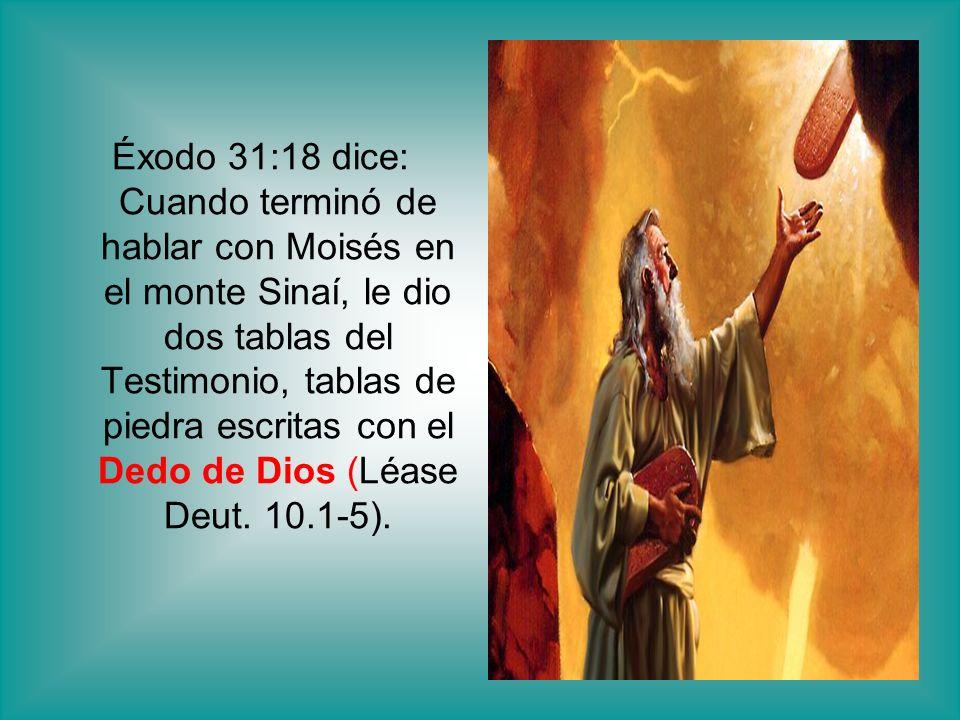 Éxodo 31:18 dice: Cuando terminó de hablar con Moisés en el monte Sinaí, le dio dos tablas del Testimonio, tablas de piedra escritas con el Dedo de Dios (Léase Deut.