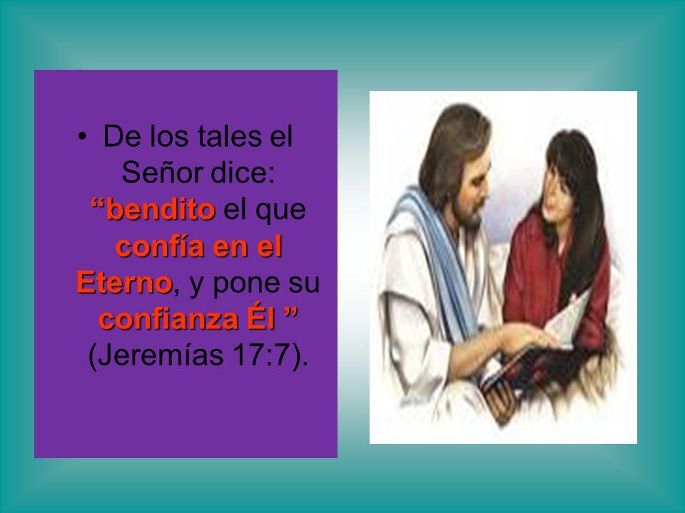 De los tales el Señor dice: bendito el que confía en el Eterno, y pone su confianza Él (Jeremías 17:7).