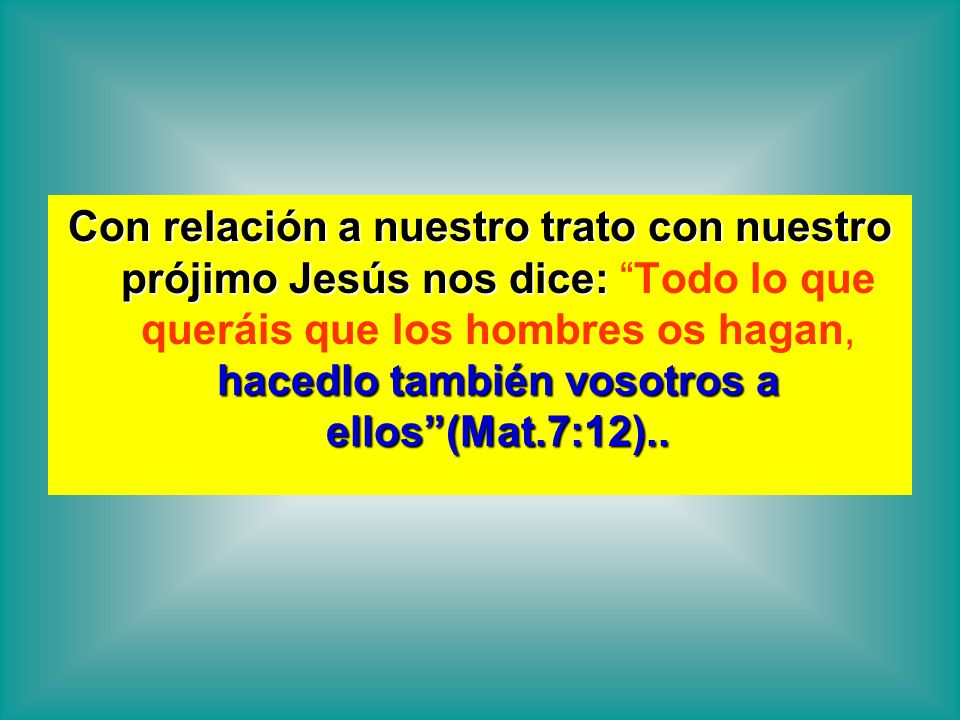 Con relación a nuestro trato con nuestro prójimo Jesús nos dice: Todo lo que queráis que los hombres os hagan, hacedlo también vosotros a ellos (Mat.7:12)..