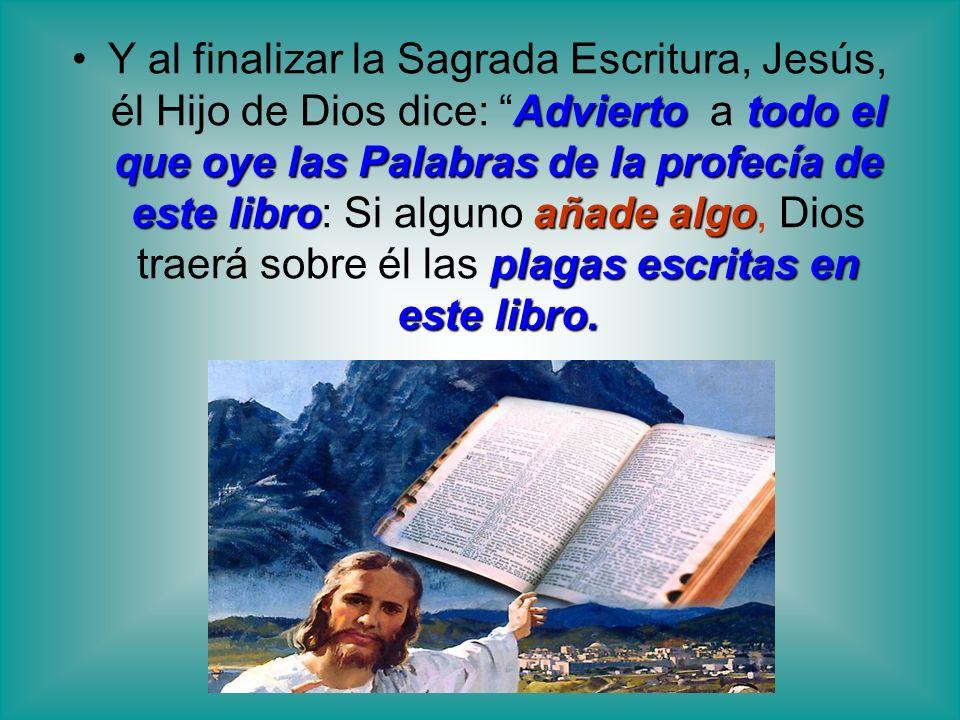 Y al finalizar la Sagrada Escritura, Jesús, él Hijo de Dios dice: Advierto a todo el que oye las Palabras de la profecía de este libro: Si alguno añade algo, Dios traerá sobre él las plagas escritas en este libro.