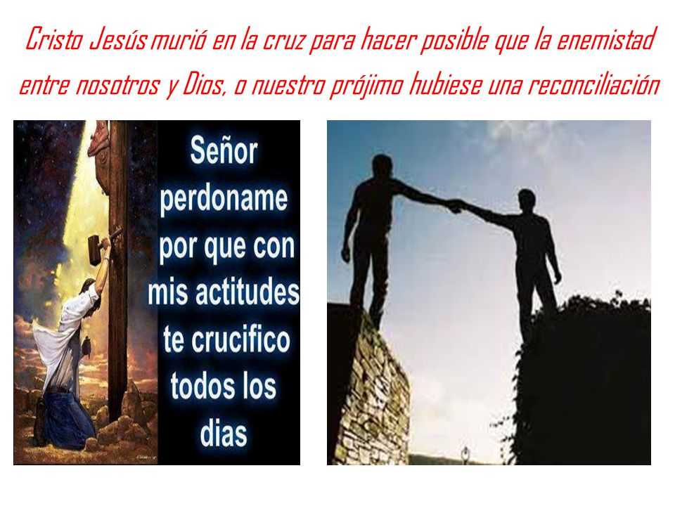 Cristo Jesús murió en la cruz para hacer posible que la enemistad entre nosotros y Dios, o nuestro prójimo hubiese una reconciliación