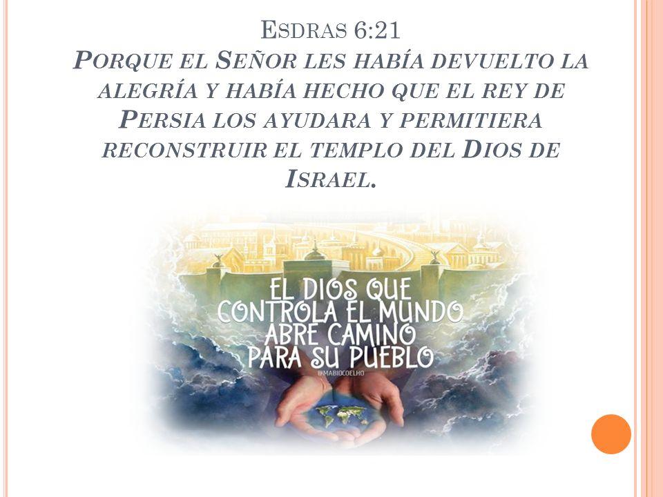 Esdras 6:21 Porque el Señor les había devuelto la alegría y había hecho que el rey de Persia los ayudara y permitiera reconstruir el templo del Dios de Israel.