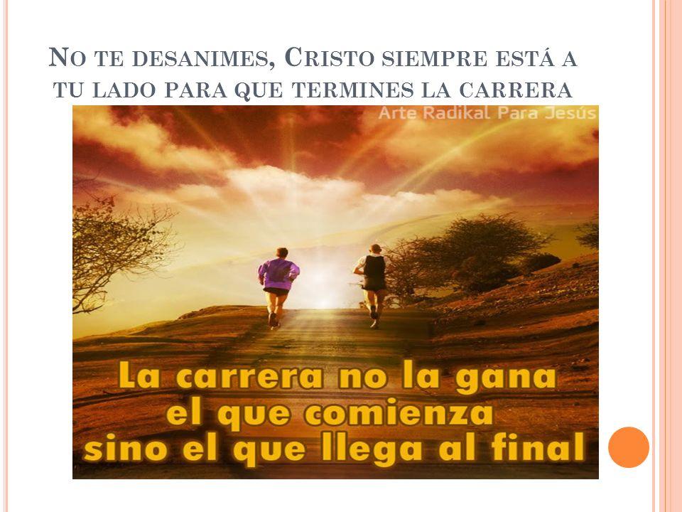 No te desanimes, Cristo siempre está a tu lado para que termines la carrera