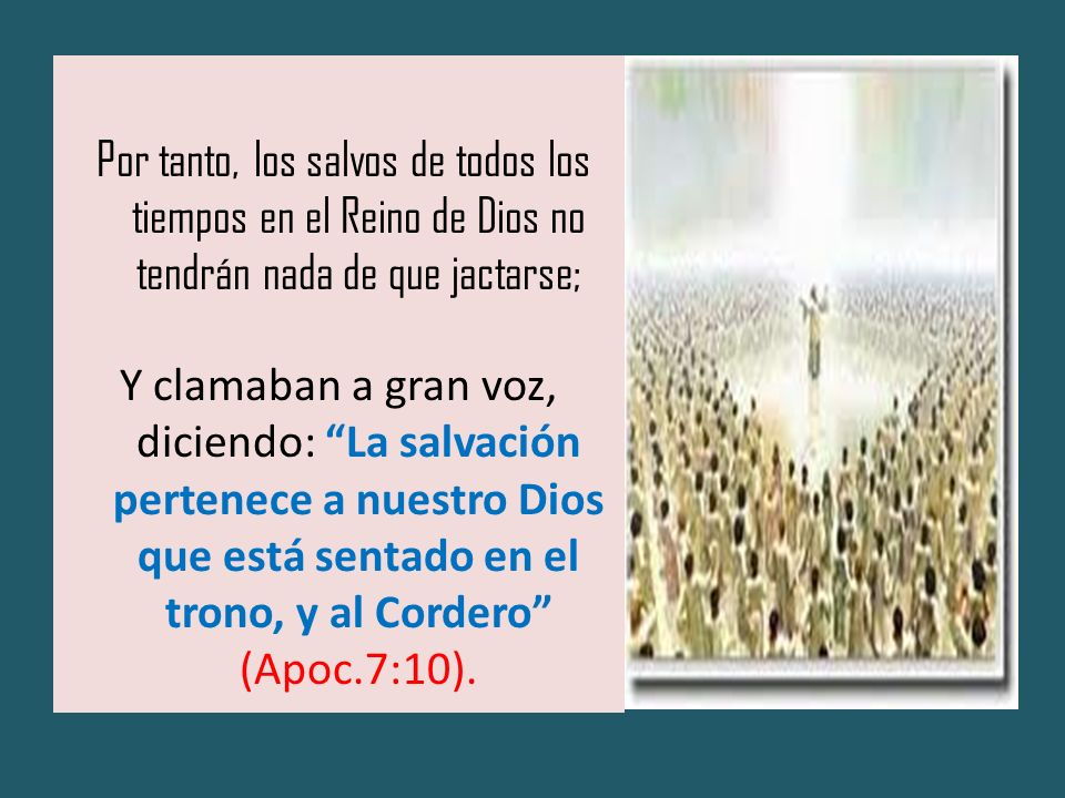 Por tanto, los salvos de todos los tiempos en el Reino de Dios no tendrán nada de que jactarse;