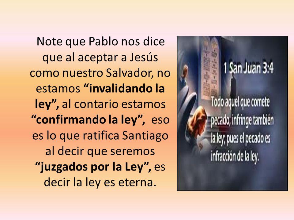 Note que Pablo nos dice que al aceptar a Jesús como nuestro Salvador, no estamos invalidando la ley , al contario estamos confirmando la ley , eso es lo que ratifica Santiago al decir que seremos juzgados por la Ley , es decir la ley es eterna.