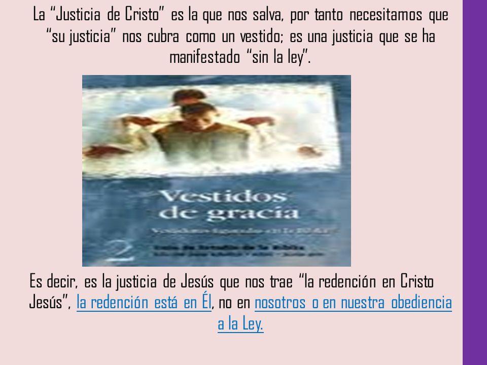 La Justicia de Cristo es la que nos salva, por tanto necesitamos que su justicia nos cubra como un vestido; es una justicia que se ha manifestado sin la ley .