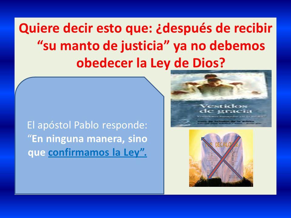 Quiere decir esto que: ¿después de recibir su manto de justicia ya no debemos obedecer la Ley de Dios
