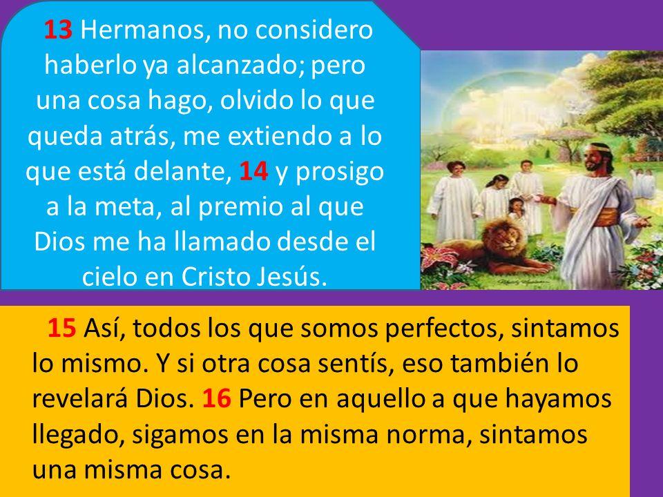 13 Hermanos, no considero haberlo ya alcanzado; pero una cosa hago, olvido lo que queda atrás, me extiendo a lo que está delante, 14 y prosigo a la meta, al premio al que Dios me ha llamado desde el cielo en Cristo Jesús.
