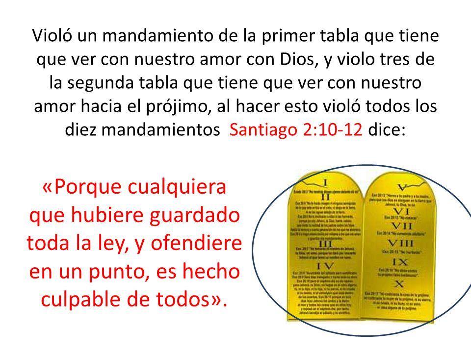 Violó un mandamiento de la primer tabla que tiene que ver con nuestro amor con Dios, y violo tres de la segunda tabla que tiene que ver con nuestro amor hacia el prójimo, al hacer esto violó todos los diez mandamientos Santiago 2:10-12 dice: