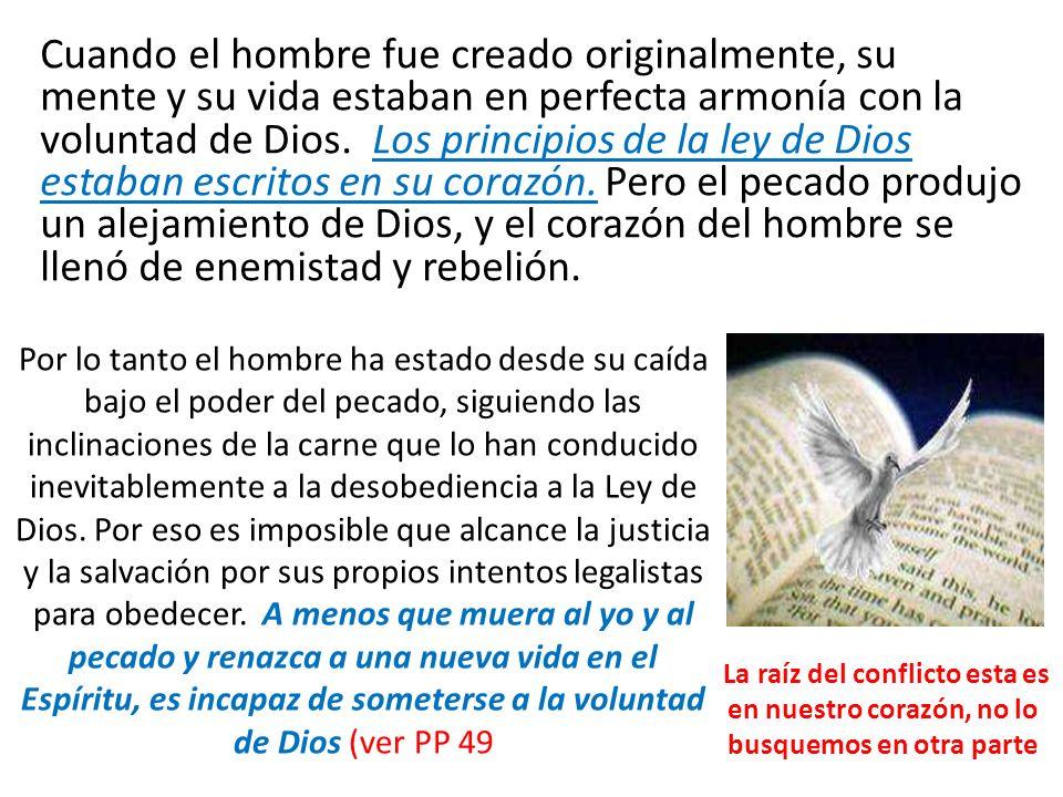 Cuando el hombre fue creado originalmente, su mente y su vida estaban en perfecta armonía con la voluntad de Dios. Los principios de la ley de Dios estaban escritos en su corazón. Pero el pecado produjo un alejamiento de Dios, y el corazón del hombre se llenó de enemistad y rebelión.