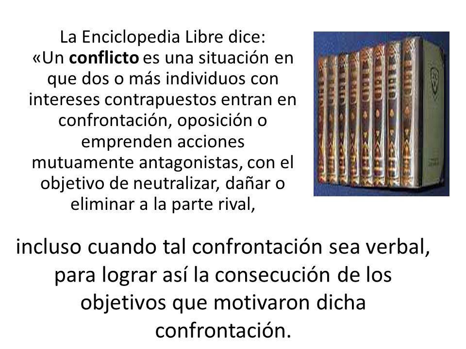 La Enciclopedia Libre dice: «Un conflicto es una situación en que dos o más individuos con intereses contrapuestos entran en confrontación, oposición o emprenden acciones mutuamente antagonistas, con el objetivo de neutralizar, dañar o eliminar a la parte rival,