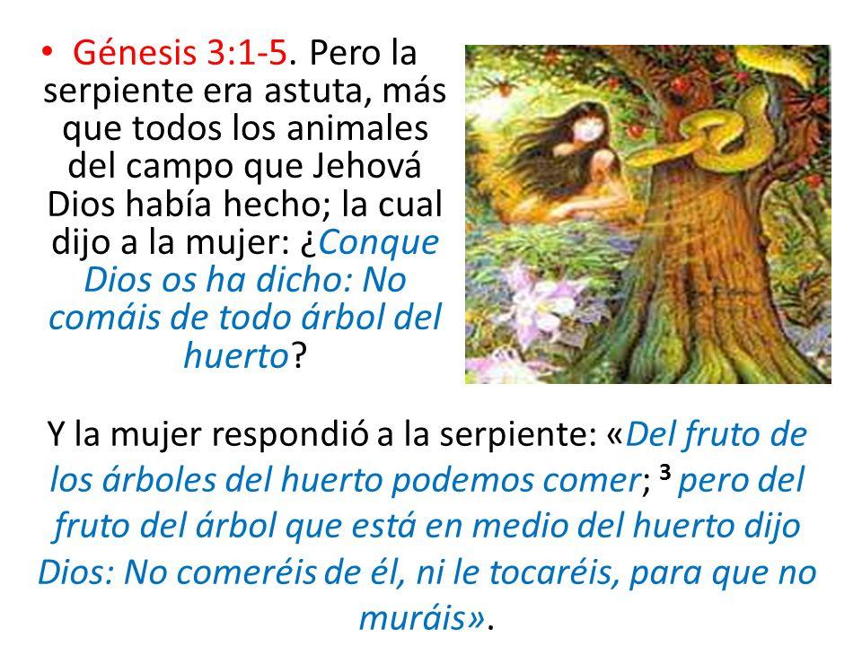 Génesis 3:1-5. Pero la serpiente era astuta, más que todos los animales del campo que Jehová Dios había hecho; la cual dijo a la mujer: ¿Conque Dios os ha dicho: No comáis de todo árbol del huerto