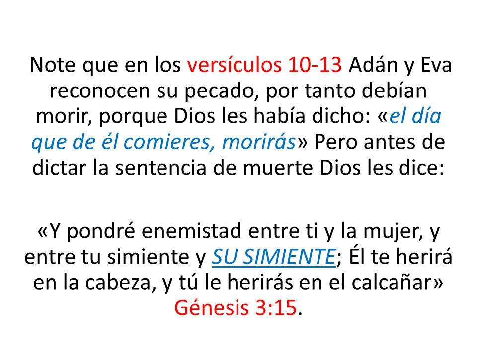 Note que en los versículos 10-13 Adán y Eva reconocen su pecado, por tanto debían morir, porque Dios les había dicho: «el día que de él comieres, morirás» Pero antes de dictar la sentencia de muerte Dios les dice: