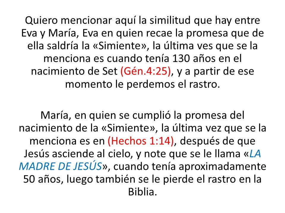 Quiero mencionar aquí la similitud que hay entre Eva y María, Eva en quien recae la promesa que de ella saldría la «Simiente», la última ves que se la menciona es cuando tenía 130 años en el nacimiento de Set (Gén.4:25), y a partir de ese momento le perdemos el rastro.