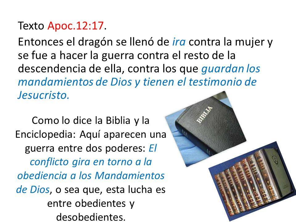 Texto Apoc.12:17. Entonces el dragón se llenó de ira contra la mujer y se fue a hacer la guerra contra el resto de la descendencia de ella, contra los que guardan los mandamientos de Dios y tienen el testimonio de Jesucristo.
