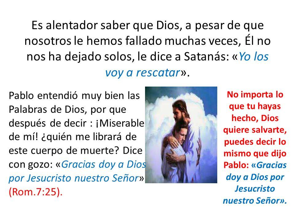 Es alentador saber que Dios, a pesar de que nosotros le hemos fallado muchas veces, Él no nos ha dejado solos, le dice a Satanás: «Yo los voy a rescatar».