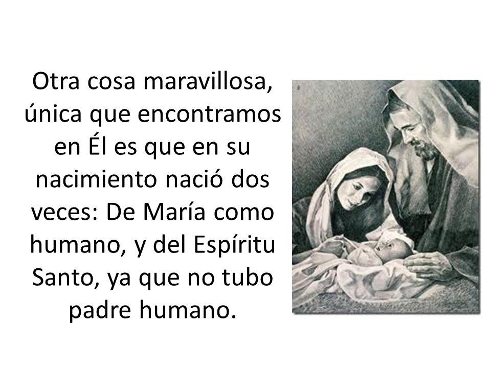 Otra cosa maravillosa, única que encontramos en Él es que en su nacimiento nació dos veces: De María como humano, y del Espíritu Santo, ya que no tubo padre humano.