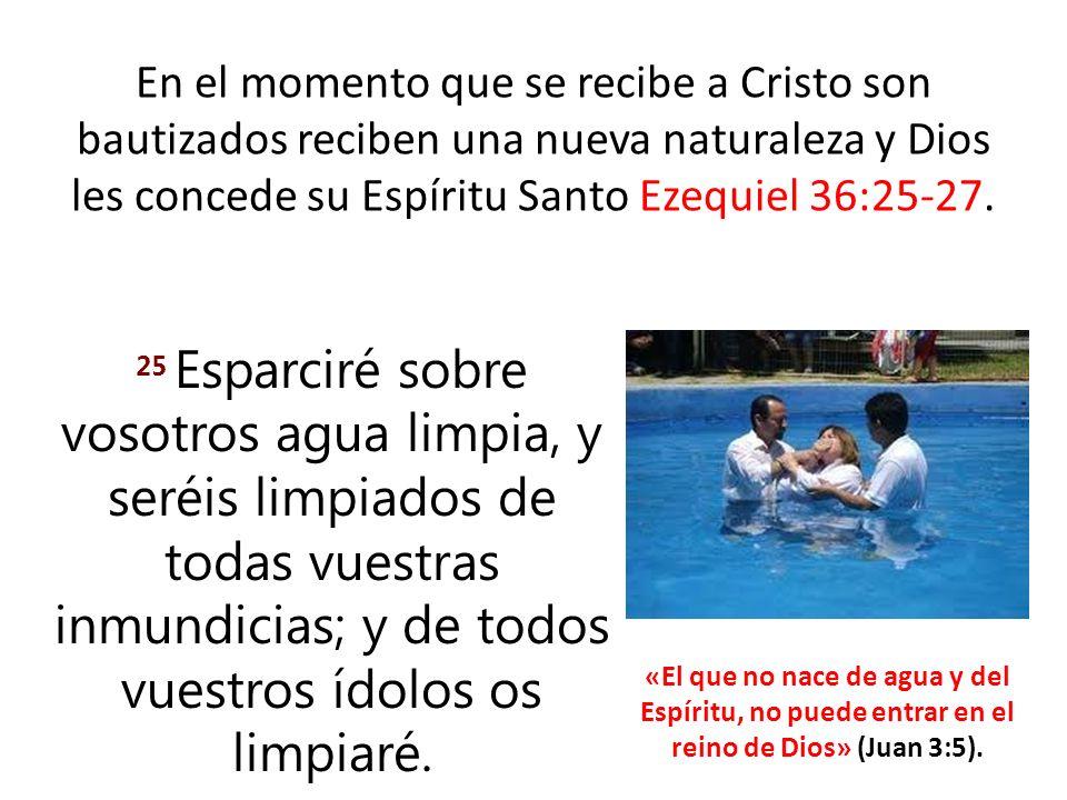 En el momento que se recibe a Cristo son bautizados reciben una nueva naturaleza y Dios les concede su Espíritu Santo Ezequiel 36:25-27.