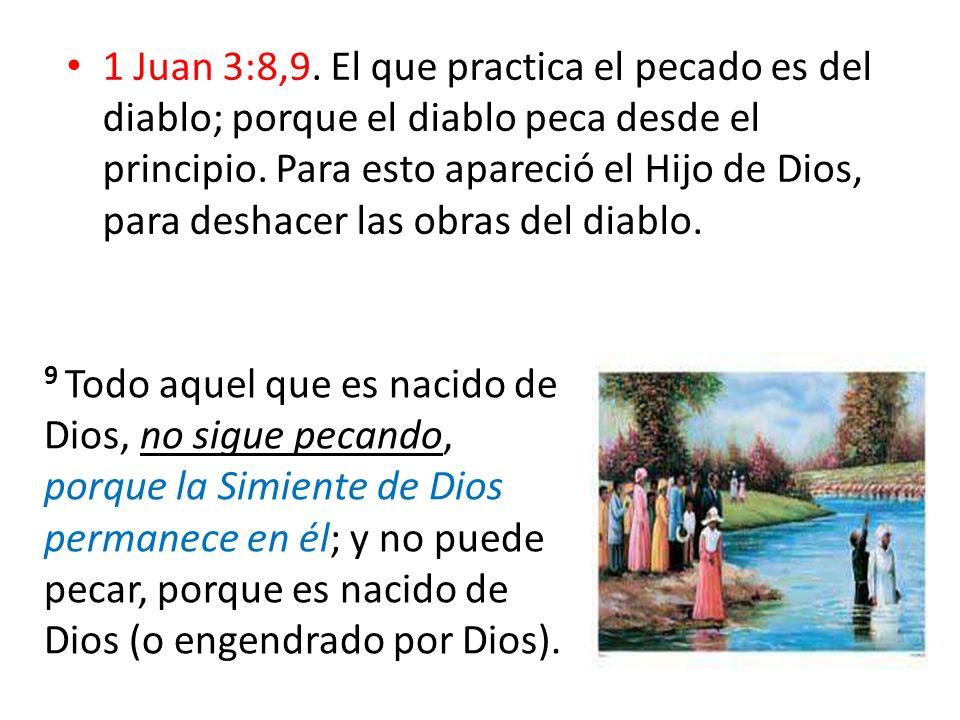1 Juan 3:8,9. El que practica el pecado es del diablo; porque el diablo peca desde el principio. Para esto apareció el Hijo de Dios, para deshacer las obras del diablo.