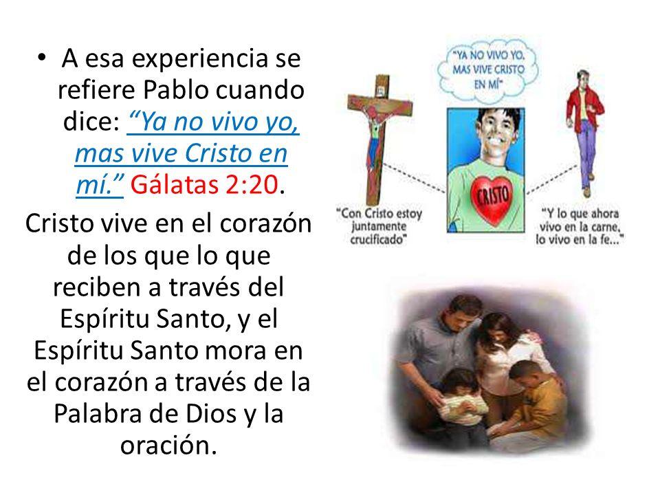 A esa experiencia se refiere Pablo cuando dice: Ya no vivo yo, mas vive Cristo en mí. Gálatas 2:20.