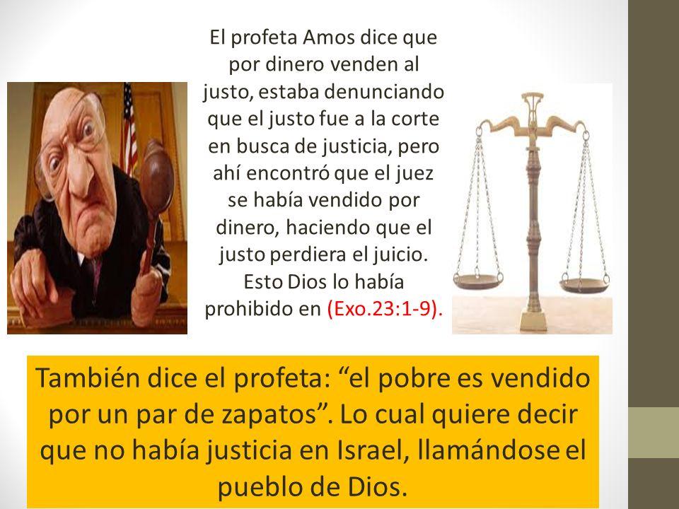 El profeta Amos dice que por dinero venden al justo, estaba denunciando que el justo fue a la corte en busca de justicia, pero ahí encontró que el juez se había vendido por dinero, haciendo que el justo perdiera el juicio. Esto Dios lo había prohibido en (Exo.23:1-9).