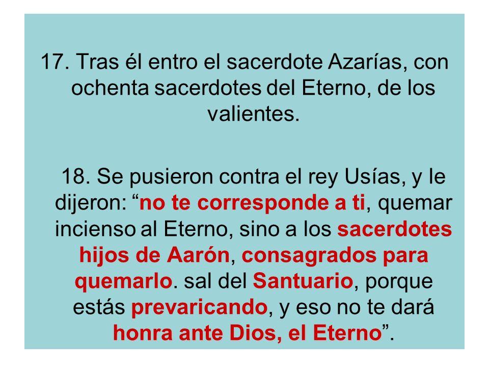 17. Tras él entro el sacerdote Azarías, con ochenta sacerdotes del Eterno, de los valientes.