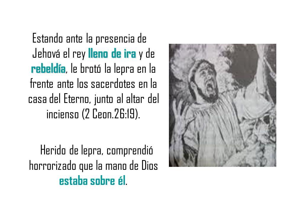 Estando ante la presencia de Jehová el rey lleno de ira y de rebeldía, le brotó la lepra en la frente ante los sacerdotes en la casa del Eterno, junto al altar del incienso (2 Ceon.26:19).