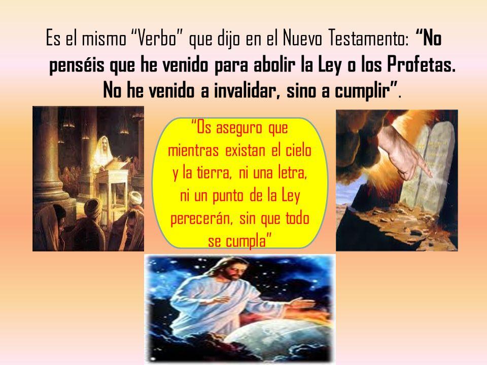 Es el mismo Verbo que dijo en el Nuevo Testamento: No penséis que he venido para abolir la Ley o los Profetas. No he venido a invalidar, sino a cumplir .