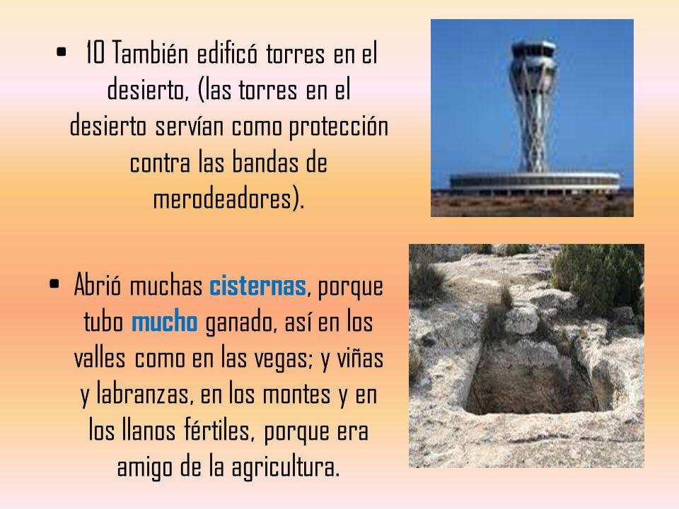 10 También edificó torres en el desierto, (las torres en el desierto servían como protección contra las bandas de merodeadores).