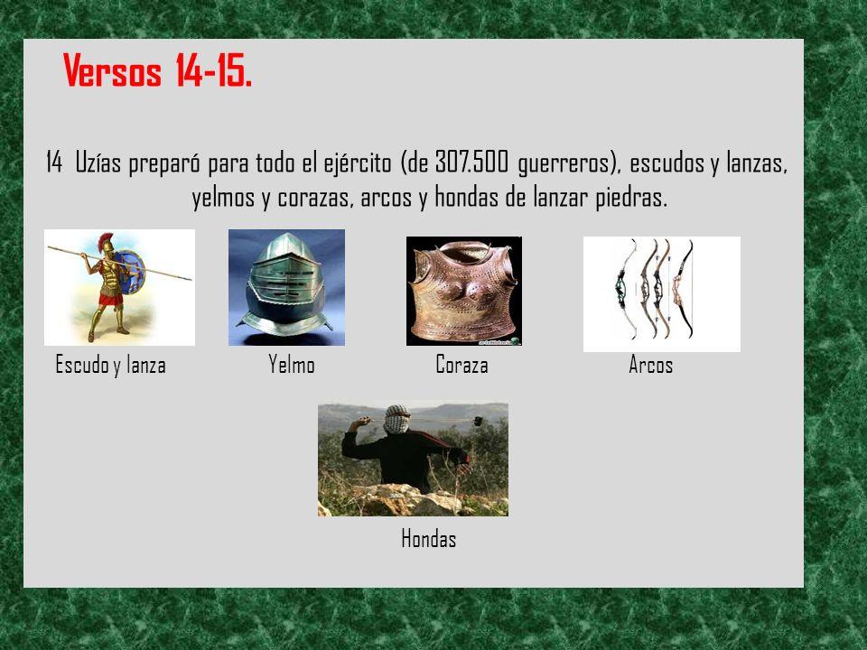 Versos 14-15. 14 Uzías preparó para todo el ejército (de 307.500 guerreros), escudos y lanzas, yelmos y corazas, arcos y hondas de lanzar piedras.