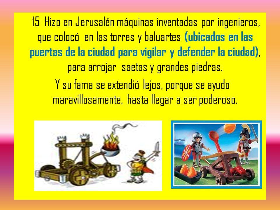 15 Hizo en Jerusalén máquinas inventadas por ingenieros, que colocó en las torres y baluartes (ubicados en las puertas de la ciudad para vigilar y defender la ciudad), para arrojar saetas y grandes piedras.