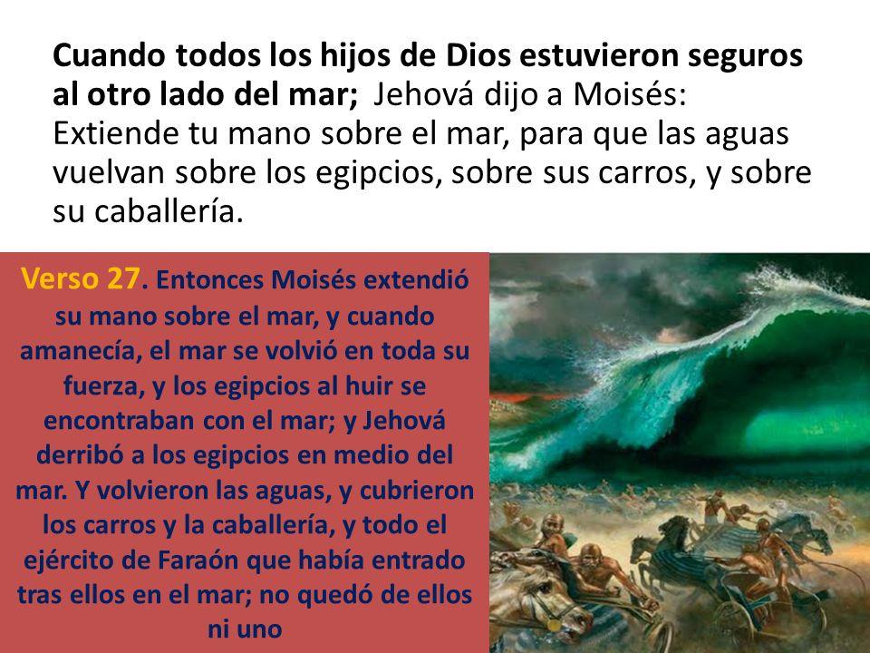 Cuando todos los hijos de Dios estuvieron seguros al otro lado del mar; Jehová dijo a Moisés: Extiende tu mano sobre el mar, para que las aguas vuelvan sobre los egipcios, sobre sus carros, y sobre su caballería.