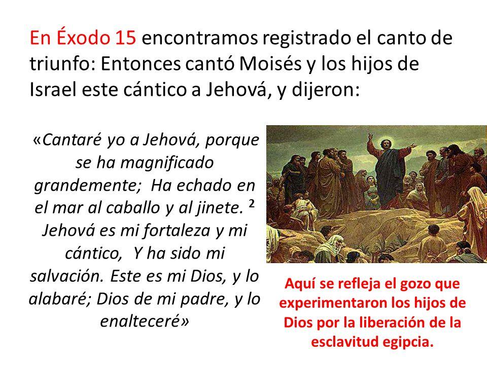 En Éxodo 15 encontramos registrado el canto de triunfo: Entonces cantó Moisés y los hijos de Israel este cántico a Jehová, y dijeron: