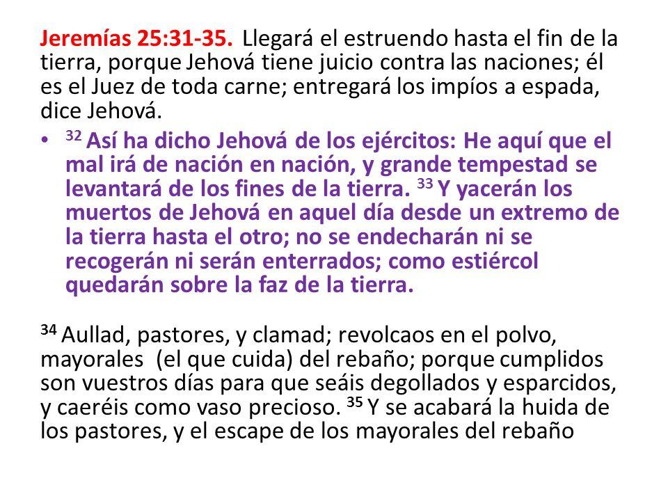 Jeremías 25:31-35. Llegará el estruendo hasta el fin de la tierra, porque Jehová tiene juicio contra las naciones; él es el Juez de toda carne; entregará los impíos a espada, dice Jehová.