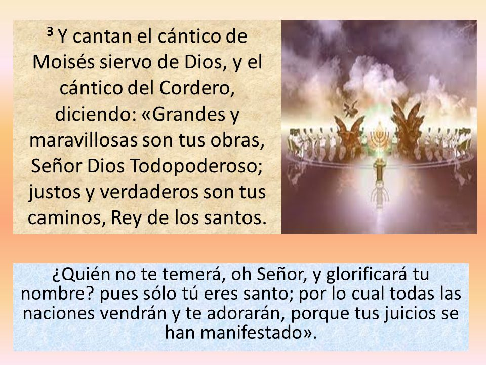 3 Y cantan el cántico de Moisés siervo de Dios, y el cántico del Cordero, diciendo: «Grandes y maravillosas son tus obras, Señor Dios Todopoderoso; justos y verdaderos son tus caminos, Rey de los santos.