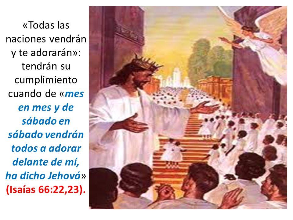 «Todas las naciones vendrán y te adorarán»: tendrán su cumplimiento cuando de «mes en mes y de sábado en sábado vendrán todos a adorar delante de mí, ha dicho Jehová» (Isaías 66:22,23).