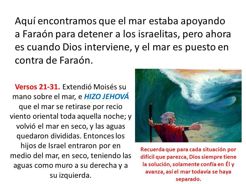 Aquí encontramos que el mar estaba apoyando a Faraón para detener a los israelitas, pero ahora es cuando Dios interviene, y el mar es puesto en contra de Faraón.