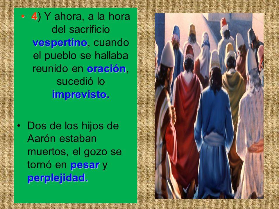 4) Y ahora, a la hora del sacrificio vespertino, cuando el pueblo se hallaba reunido en oración, sucedió lo imprevisto.