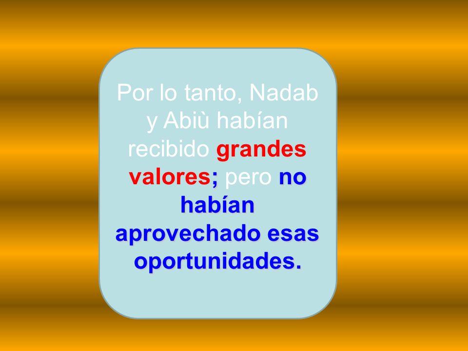 Por lo tanto, Nadab y Abiù habían recibido grandes valores; pero no habían aprovechado esas oportunidades.