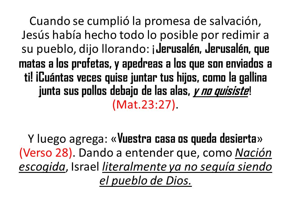 Cuando se cumplió la promesa de salvación, Jesús había hecho todo lo posible por redimir a su pueblo, dijo llorando: ¡Jerusalén, Jerusalén, que matas a los profetas, y apedreas a los que son enviados a ti.