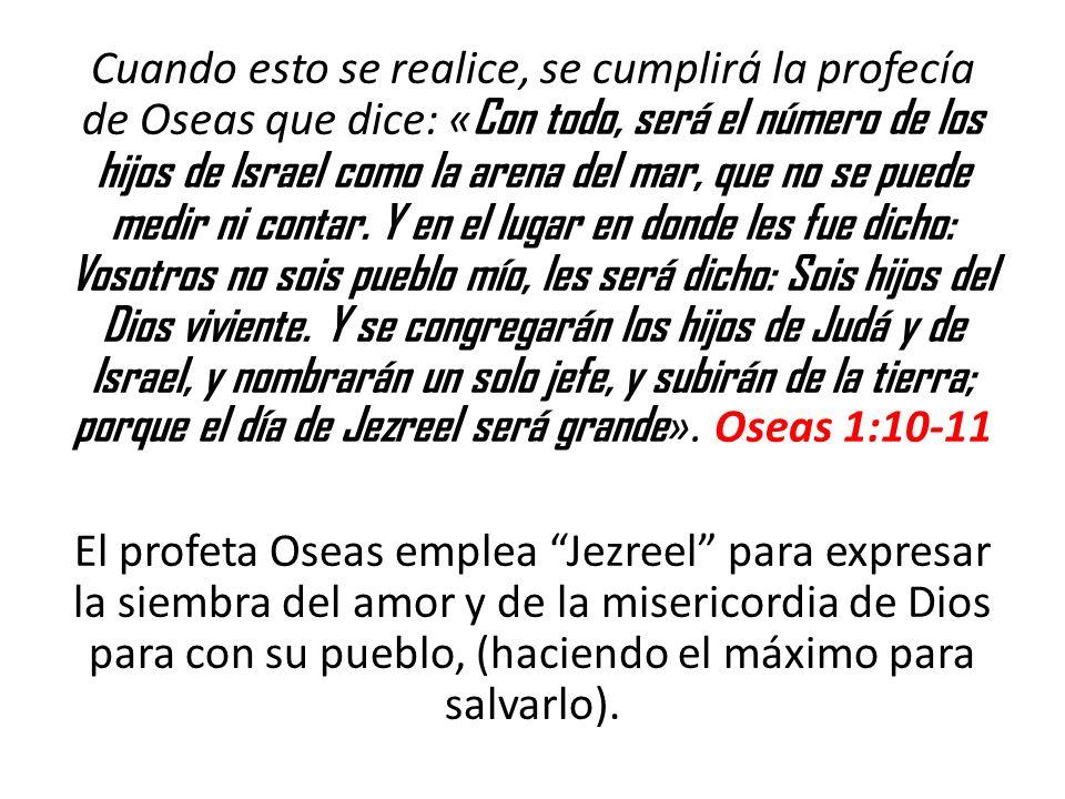 Cuando esto se realice, se cumplirá la profecía de Oseas que dice: «Con todo, será el número de los hijos de Israel como la arena del mar, que no se puede medir ni contar. Y en el lugar en donde les fue dicho: Vosotros no sois pueblo mío, les será dicho: Sois hijos del Dios viviente. Y se congregarán los hijos de Judá y de Israel, y nombrarán un solo jefe, y subirán de la tierra; porque el día de Jezreel será grande». Oseas 1:10-11