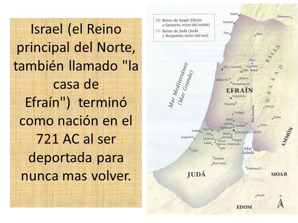 Israel (el Reino principal del Norte, también llamado la casa de Efraín ) terminó como nación en el 721 AC al ser deportada para nunca mas volver.