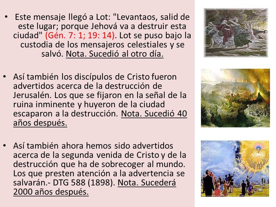 Este mensaje llegó a Lot: Levantaos, salid de este lugar; porque Jehová va a destruir esta ciudad (Gén. 7: 1; 19: 14). Lot se puso bajo la custodia de los mensajeros celestiales y se salvó. Nota. Sucedió al otro día.