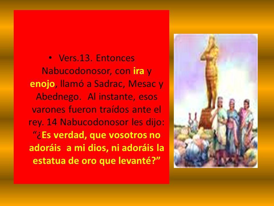 Vers.13. Entonces Nabucodonosor, con ira y enojo, llamó a Sadrac, Mesac y Abednego.