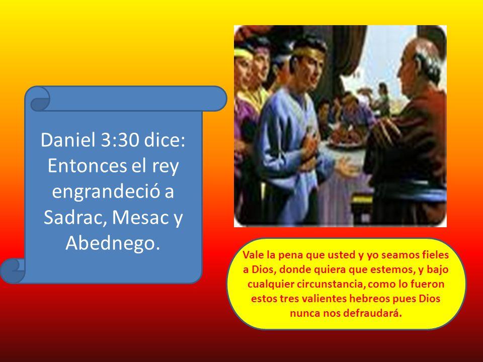 Daniel 3:30 dice: Entonces el rey engrandeció a Sadrac, Mesac y Abednego.